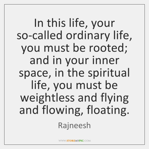 In this life, your so-called ordinary life, you must be rooted; and ...