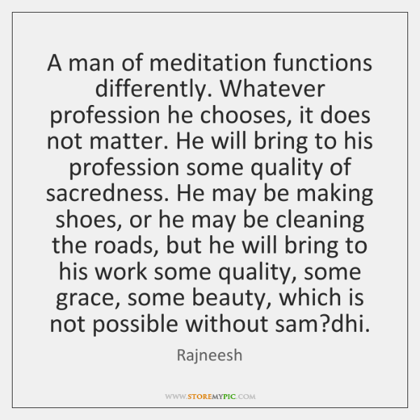 A man of meditation functions differently. Whatever profession he chooses, it does ...