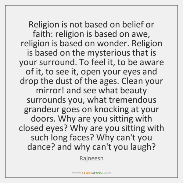 Religion is not based on belief or faith: religion is based on ...