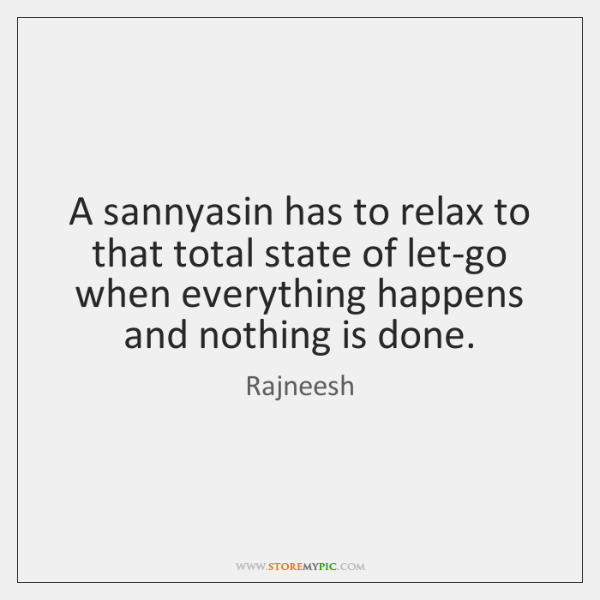 A sannyasin has to relax to that total state of let-go when ...