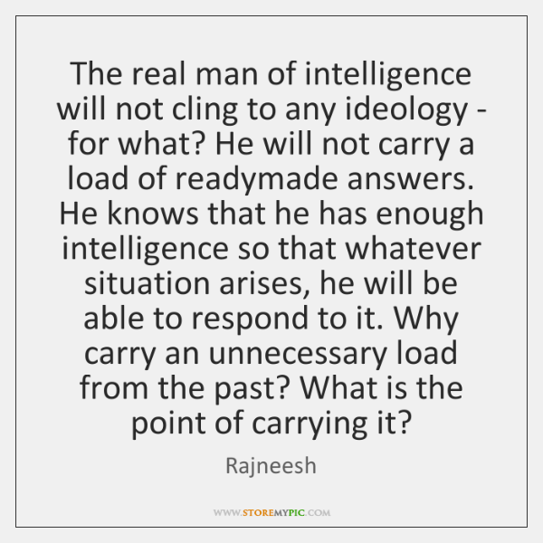 The real man of intelligence will not cling to any ideology - ...