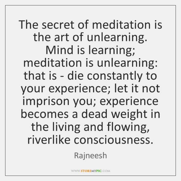 The secret of meditation is the art of unlearning. Mind is learning; ...