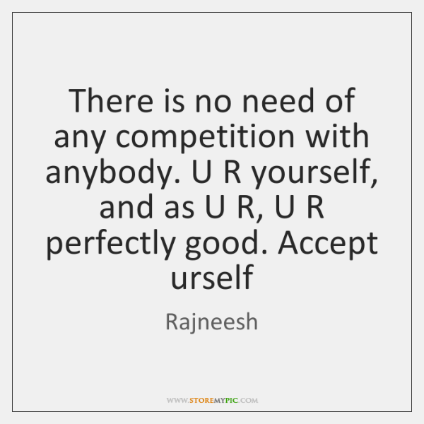 There is no need of any competition with anybody. U R yourself, ...