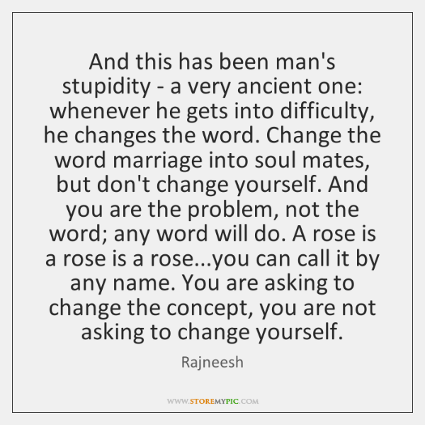 And this has been man's stupidity - a very ancient one: whenever ...