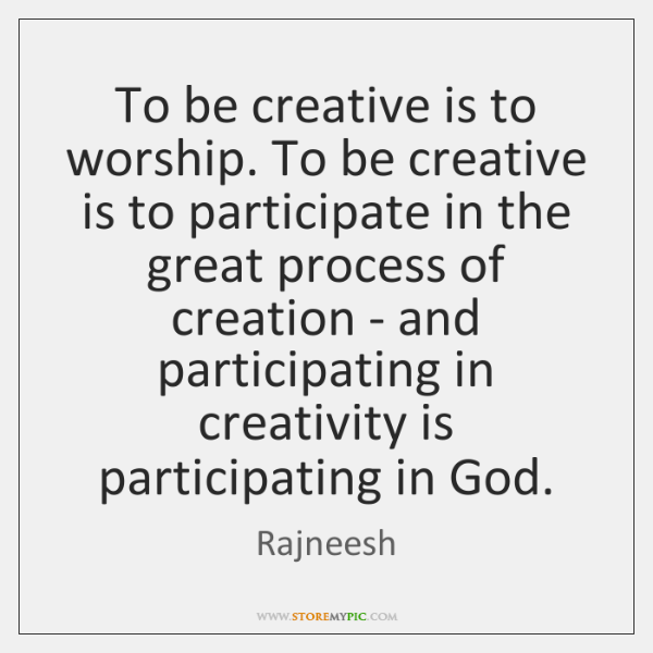 To be creative is to worship. To be creative is to participate ...