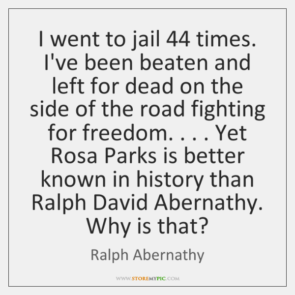 I went to jail 44 times. I've been beaten and left for dead ...