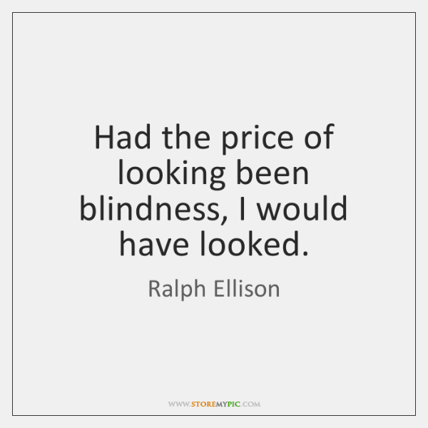 Had the price of looking been blindness, I would have looked.