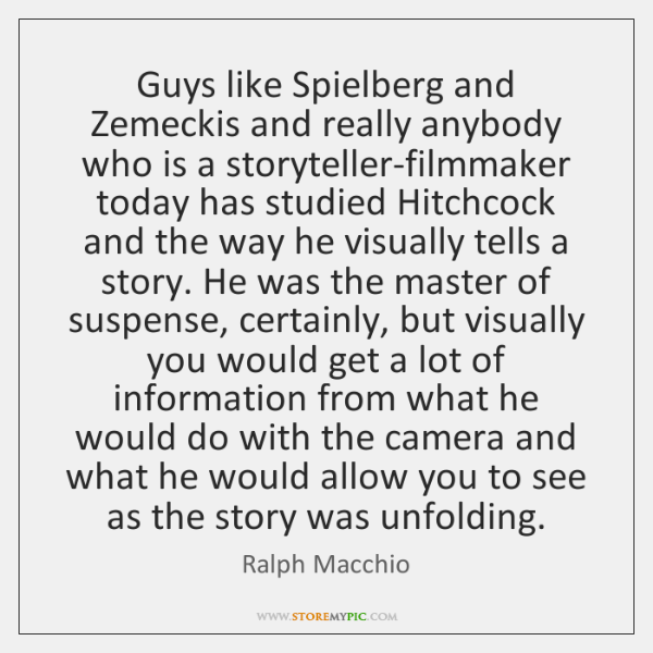 Guys like Spielberg and Zemeckis and really anybody who is a storyteller-filmmaker ...