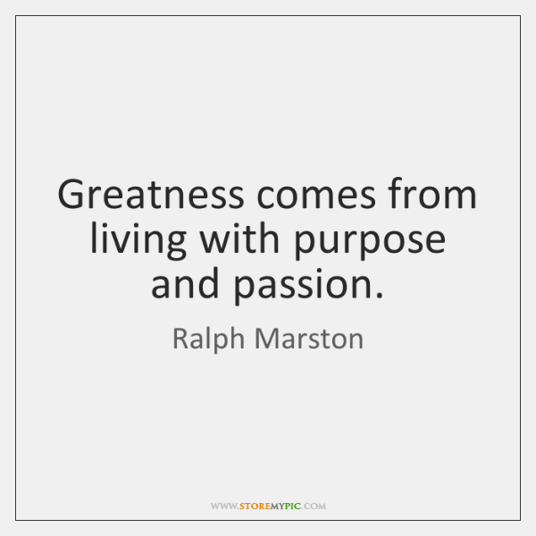 Greatness comes from living with purpose and passion.