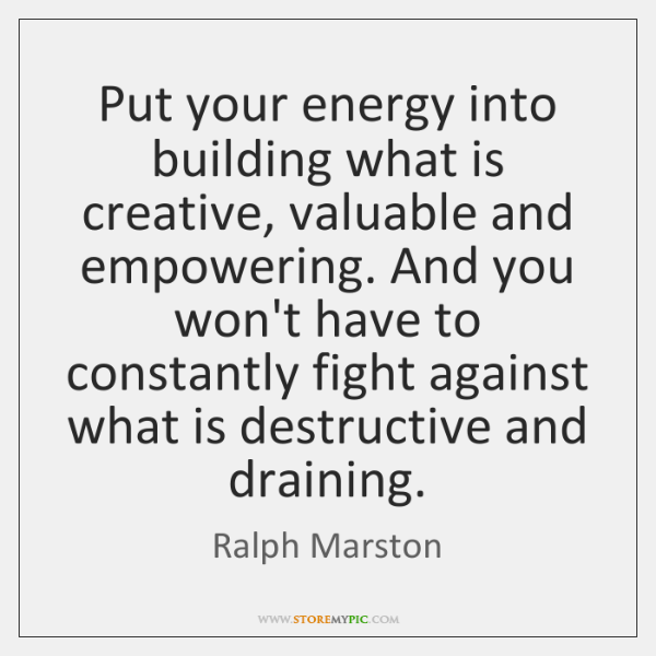 Put your energy into building what is creative, valuable and empowering. And ...