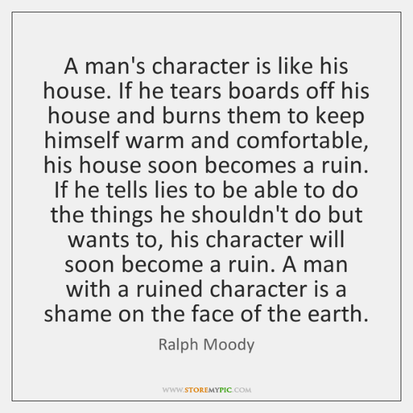 A man's character is like his house. If he tears boards off ...