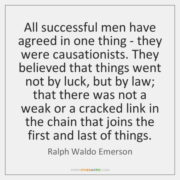All successful men have agreed in one thing - they were causationists. ...