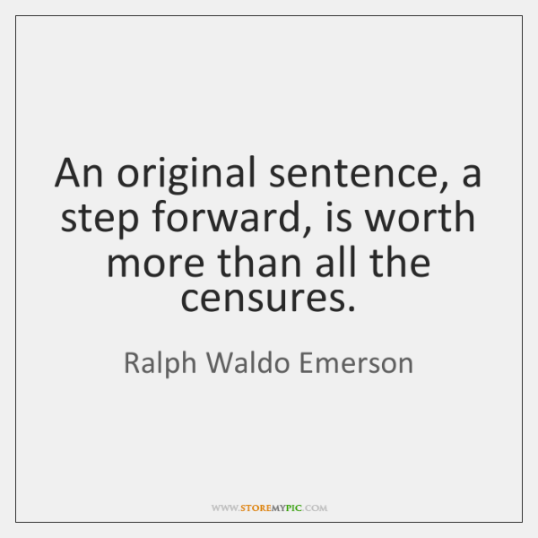 An original sentence, a step forward, is worth more than all the ...
