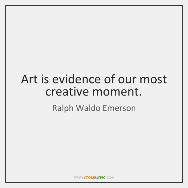 Art is evidence of our most creative moment.