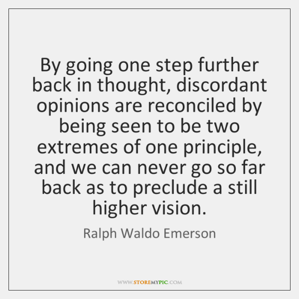 By going one step further back in thought, discordant opinions are reconciled ...