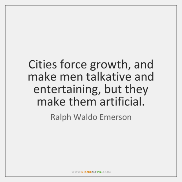Cities force growth, and make men talkative and entertaining, but they make ...