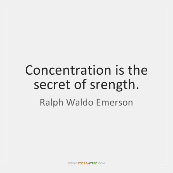 Concentration is the secret of srength.