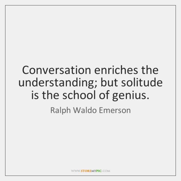Conversation enriches the understanding; but solitude is the school of genius.