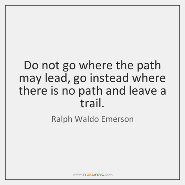 Do not go where the path may lead, go instead where there ...