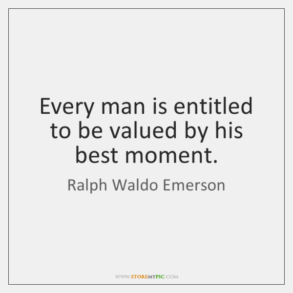 Every man is entitled to be valued by his best moment.