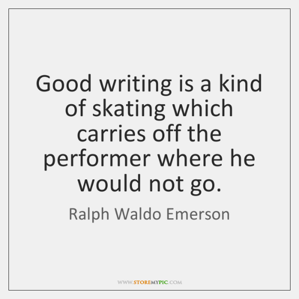 Good writing is a kind of skating which carries off the performer ...