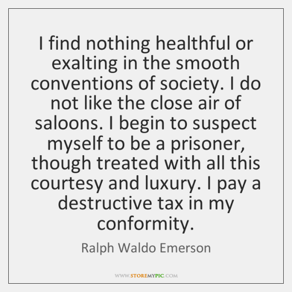 I find nothing healthful or exalting in the smooth conventions of society. ...