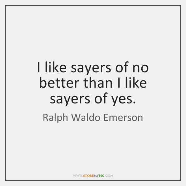 I like sayers of no better than I like sayers of yes.