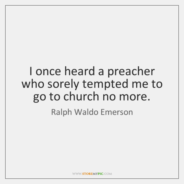 I once heard a preacher who sorely tempted me to go to ...