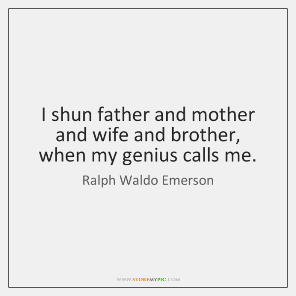 I shun father and mother and wife and brother, when my genius ...