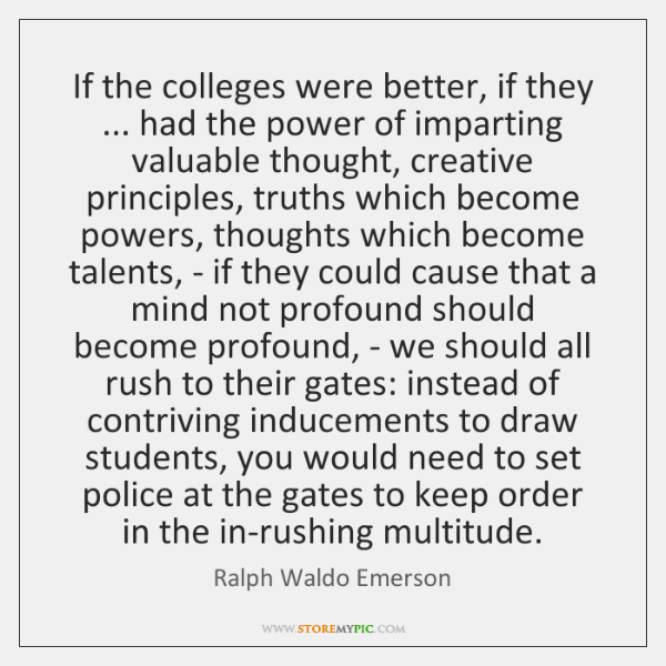 If the colleges were better, if they ... had the power of imparting ...