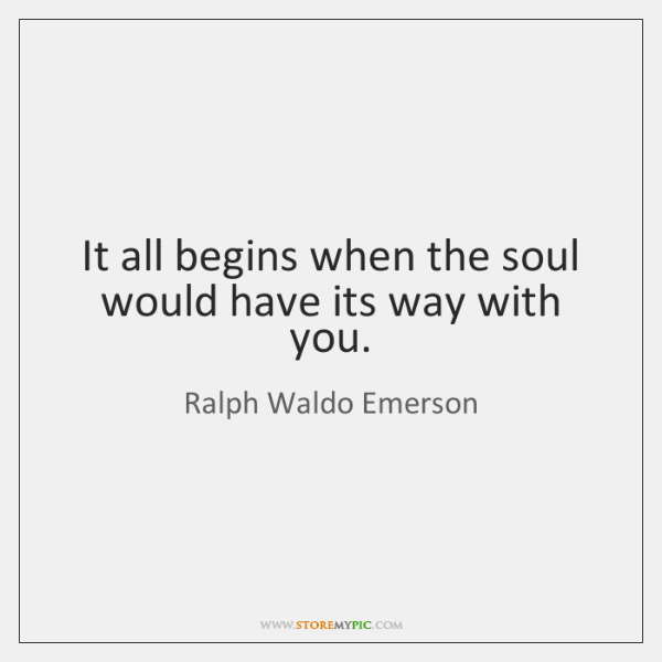 It all begins when the soul would have its way with you.