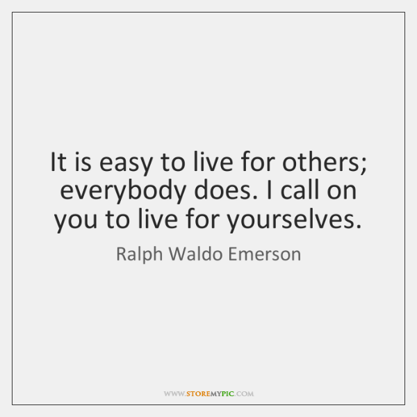 It is easy to live for others; everybody does. I call on ...