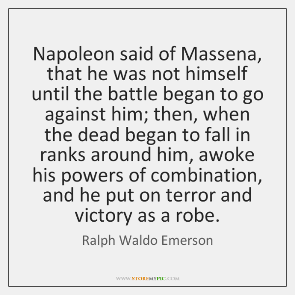 Napoleon said of Massena, that he was not himself until the battle ...