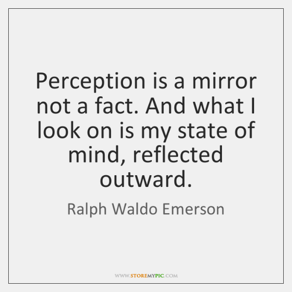 Perception is a mirror not a fact. And what I look on ...