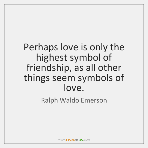 Perhaps love is only the highest symbol of friendship, as all other ...