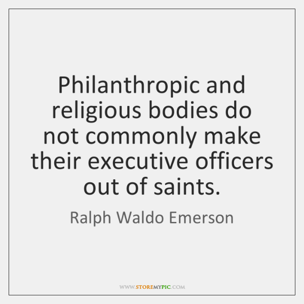 Philanthropic and religious bodies do not commonly make their executive officers out ...