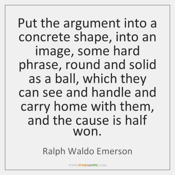 Put the argument into a concrete shape, into an image, some hard ...