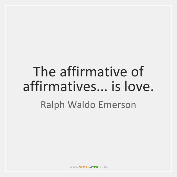 The affirmative of affirmatives... is love.