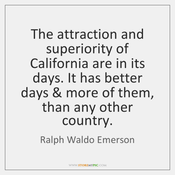The attraction and superiority of California are in its days. It has ...