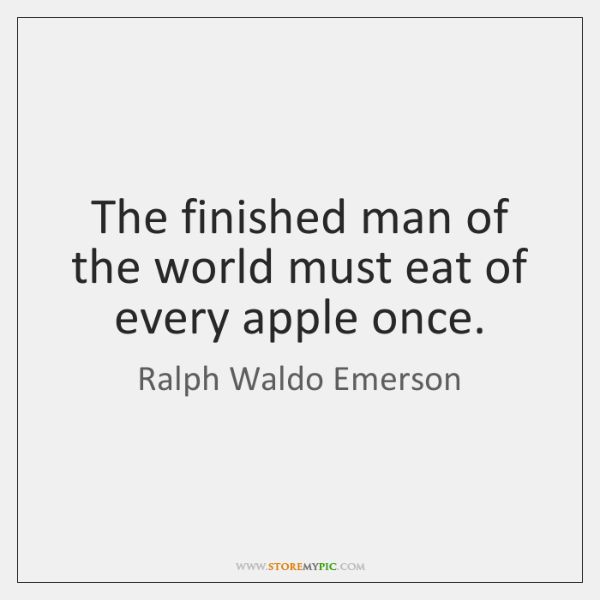 The finished man of the world must eat of every apple once.