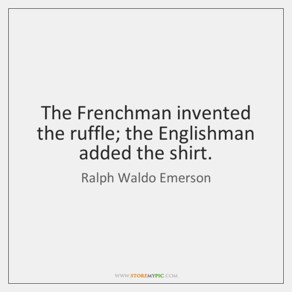 The Frenchman invented the ruffle; the Englishman added the shirt.