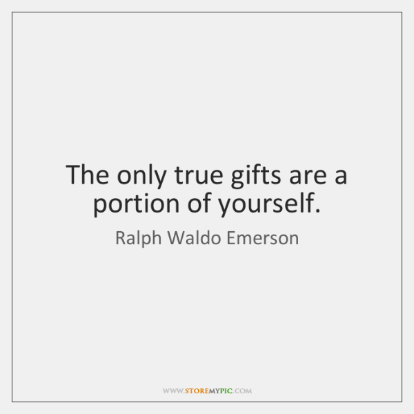 The only true gifts are a portion of yourself.