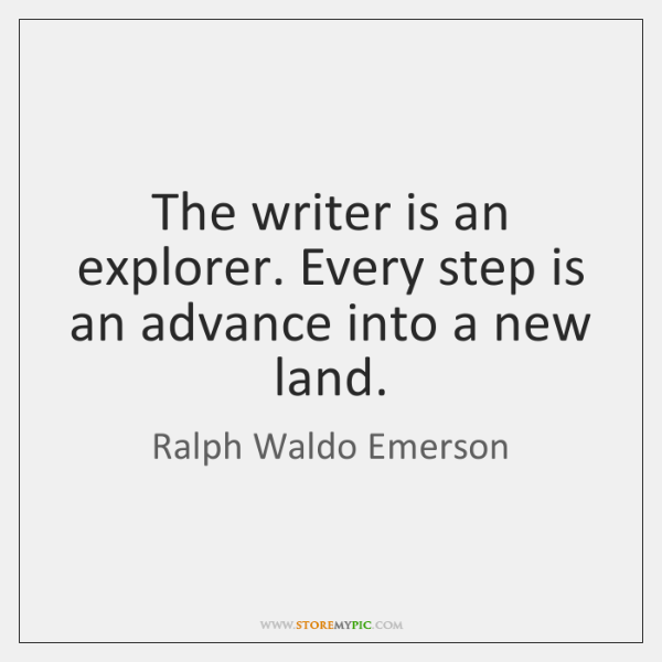 The writer is an explorer. Every step is an advance into a ...