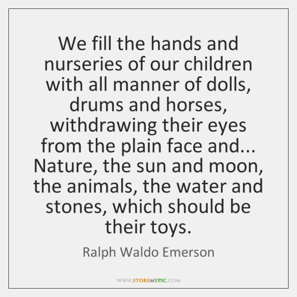 We fill the hands and nurseries of our children with all manner ...