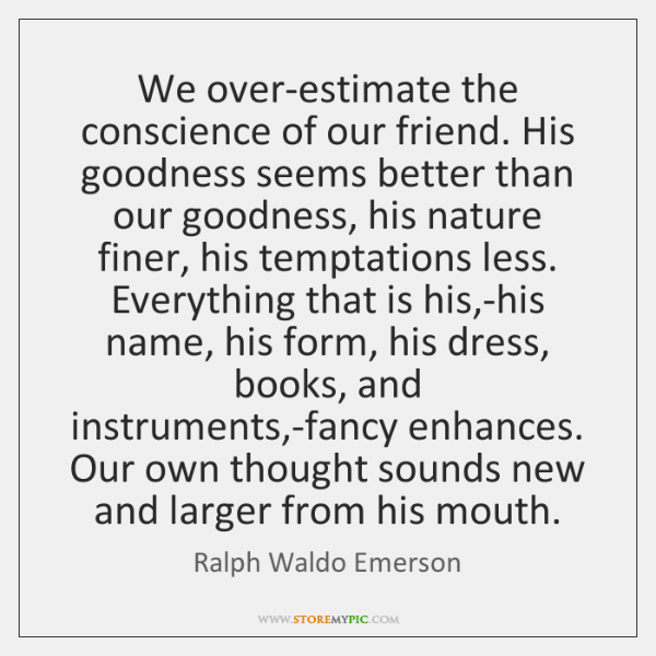We over-estimate the conscience of our friend. His goodness seems better than ...