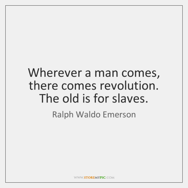 Wherever a man comes, there comes revolution. The old is for slaves.