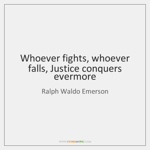 Whoever fights, whoever falls, Justice conquers evermore