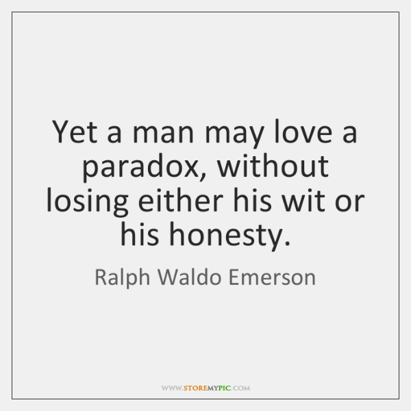 Yet a man may love a paradox, without losing either his wit ...