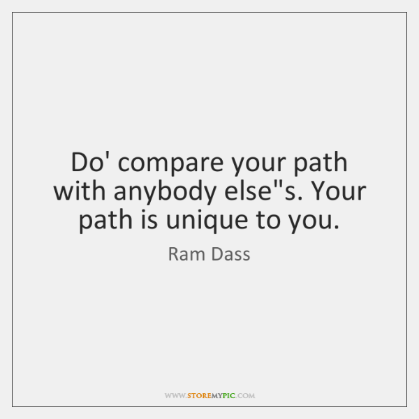 "Do' compare your path with anybody else""s. Your path is unique ..."