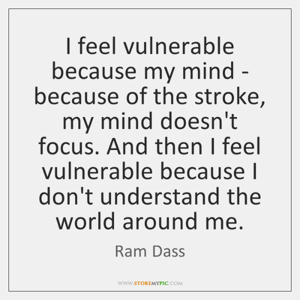 I feel vulnerable because my mind - because of the stroke, my ...